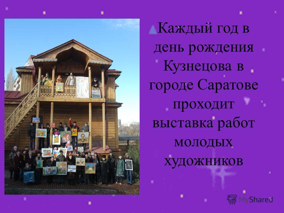 Каждый год в день рождения Кузнецова в городе Саратове проходит выставка работ молодых художников