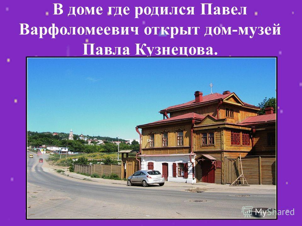 В доме где родился Павел Варфоломеевич открыт дом-музей Павла Кузнецова.