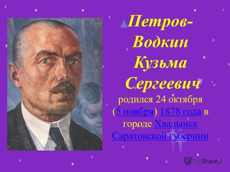 Петров- Водкин Кузьма Сергеевич родился 24 октября (5 ноября) 1878 года в городе Хвалынск Саратовской губернии5 ноября1878 годаХвалынск Саратовской губернии