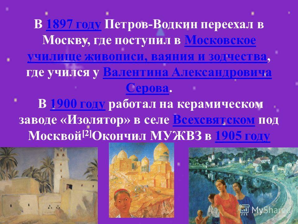 В 1897 году Петров-Водкин переехал в Москву, где поступил в Московское училище живописи, ваяния и зодчества, где учился у Валентина Александровича Серова. В 1900 году работал на керамическом заводе «Изолятор» в селе Всехсвятском под Москвой [2] Оконч