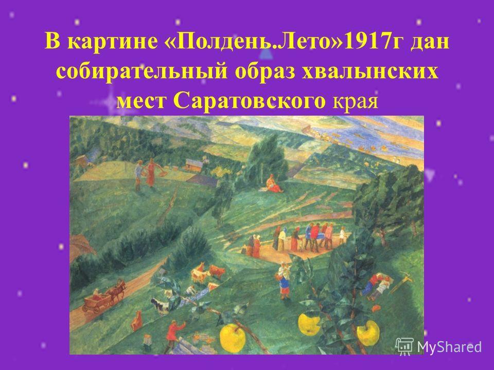 В картине «Полдень.Лето»1917г дан собирательный образ хвалынских мест Саратовского края