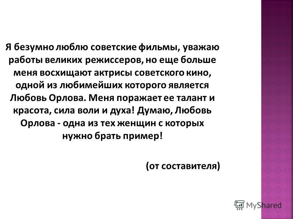 Я безумно люблю советские фильмы, уважаю работы великих режиссеров, но еще больше меня восхищают актрисы советского кино, одной из любимейших которого является Любовь Орлова. Меня поражает ее талант и красота, сила воли и духа! Думаю, Любовь Орлова -