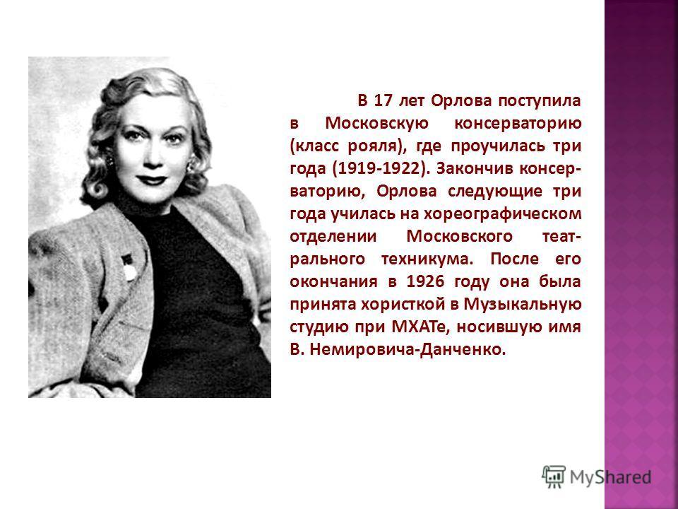В 17 лет Орлова поступила в Московскую консерваторию (класс рояля), где проучилась три года (1919-1922). Закончив консер- ваторию, Орлова следующие три года училась на хореографическом отделении Московского теат- рального техникума. После его окончан