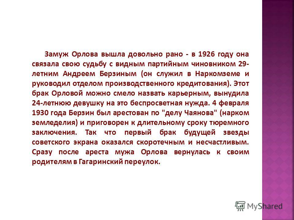 Замуж Орлова вышла довольно рано - в 1926 году она связала свою судьбу с видным партийным чиновником 29- летним Андреем Берзиным (он служил в Наркомземе и руководил отделом производственного кредитования). Этот брак Орловой можно смело назвать карьер