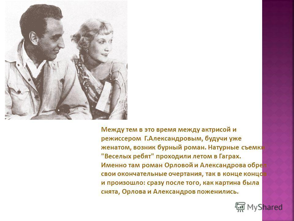 Между тем в это время между актрисой и режиссером Г.Александровым, будучи уже женатом, возник бурный роман. Натурные съемки