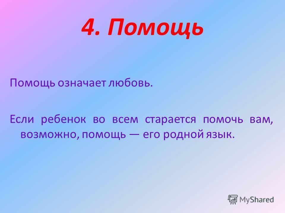 4. Помощь Помощь означает любовь. Если ребенок во всем старается помочь вам, возможно, помощь его родной язык.