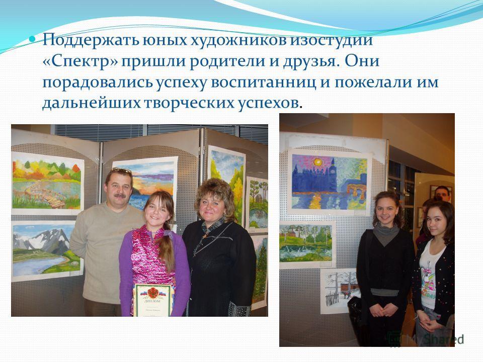 Поддержать юных художников изостудии «Спектр» пришли родители и друзья. Они порадовались успеху воспитанниц и пожелали им дальнейших творческих успехов.