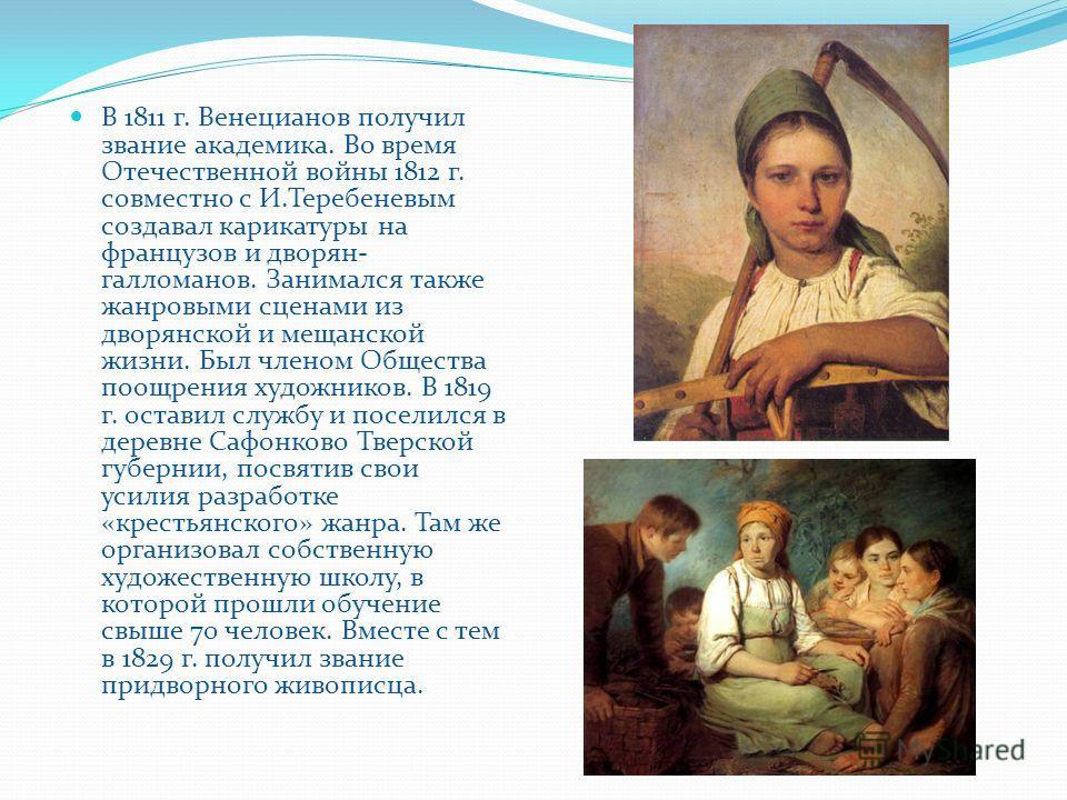 В 1811 г. Венецианов получил звание академика. Во время Отечественной войны 1812 г. совместно с И.Теребеневым создавал карикатуры на французов и дворян- галломанов. Занимался также жанровыми сценами из дворянской и мещанской жизни. Был членом Обществ