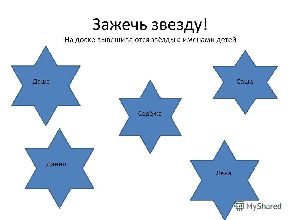 Зажечь звезду! На доске вывешиваются звёзды с именами детей ДашаСаша Серёжа Данил Лена