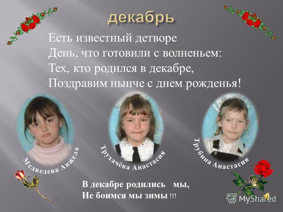 Есть известный детворе День, что готовили с волненьем : Тех, кто родился в декабре, Поздравим нынче с днем рожденья ! В декабре родились мы, Не боимся мы зимы !!!