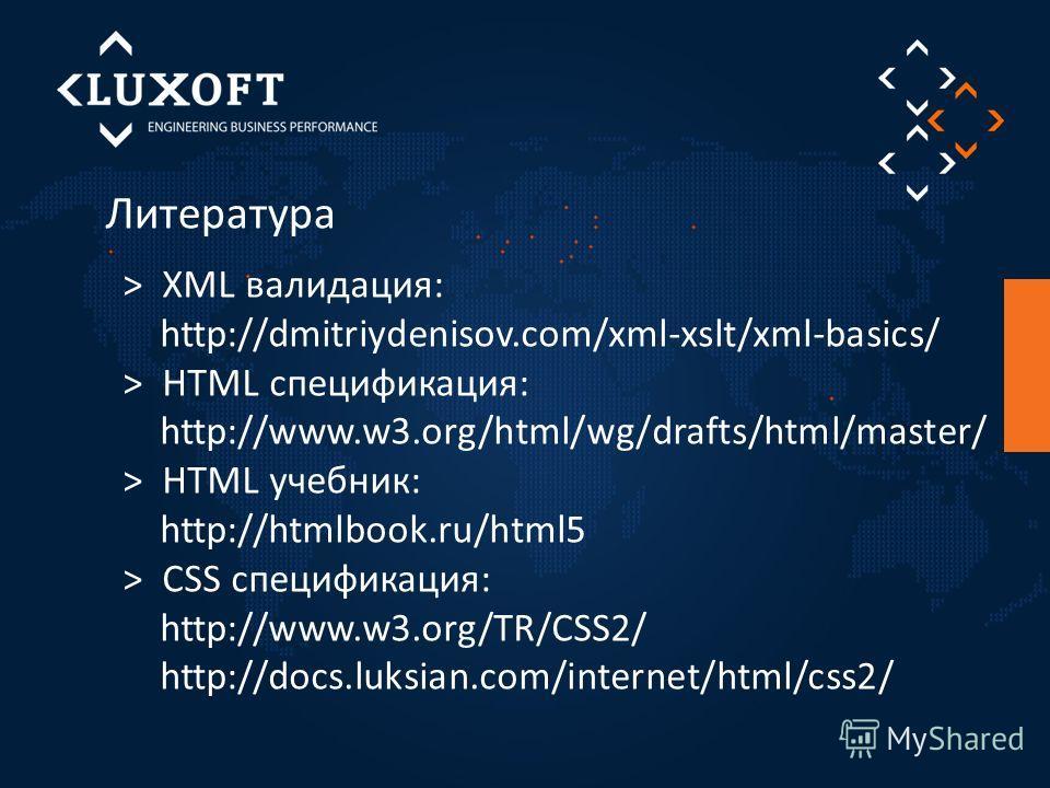 Литература > XML валидация: http://dmitriydenisov.com/xml-xslt/xml-basics/ > HTML спецификация: http://www.w3.org/html/wg/drafts/html/master/ > HTML учебник: http://htmlbook.ru/html5 > CSS спецификация: http://www.w3.org/TR/CSS2/ http://docs.luksian.