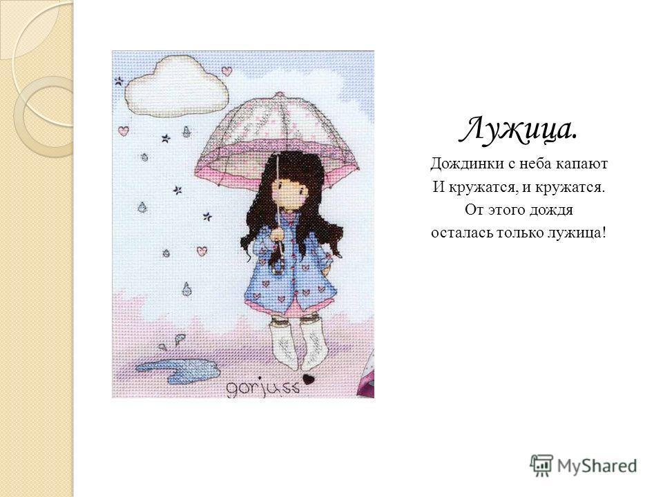 Лужица. Дождинки с неба капают И кружатся, и кружатся. От этого дождя осталась только лужица!