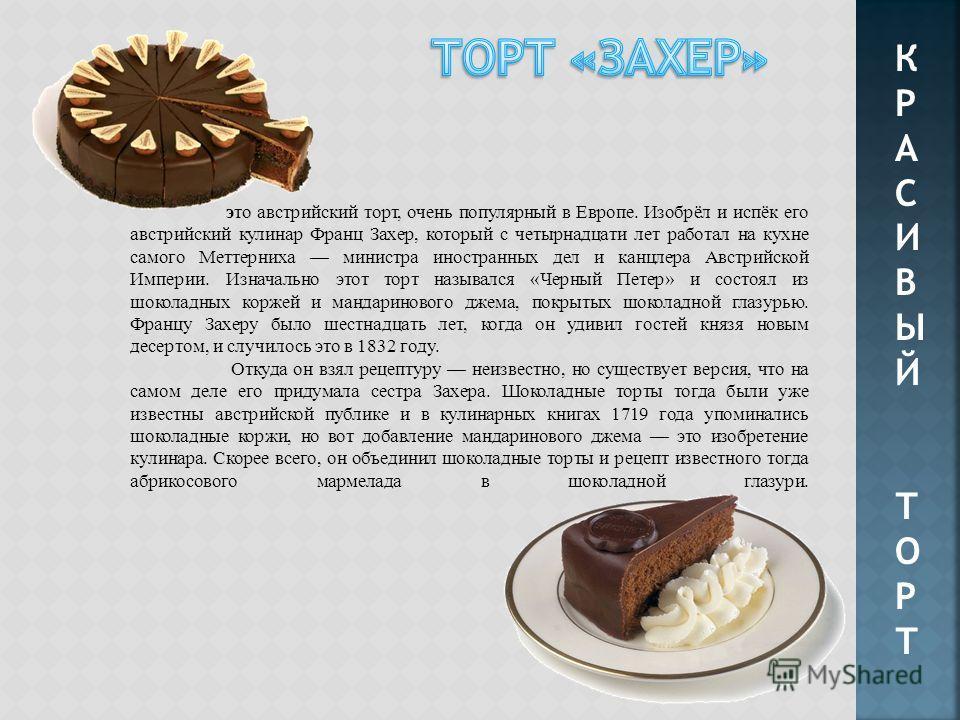 КРАСИВЫЙТОРТКРАСИВЫЙТОРТ это австрийский торт, очень популярный в Европе. Изобрёл и испёк его австрийский кулинар Франц Захер, который с четырнадцати лет работал на кухне самого Меттерниха министра иностранных дел и канцлера Австрийской Империи. Изна