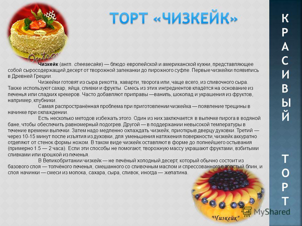 КРАСИВЫЙТОРТКРАСИВЫЙТОРТ Чизкейк (англ. cheesecake) блюдо европейской и американской кухни, представляющее собой сыросодержащий десерт от творожной запеканки до пирожного суфле. Первые чизкейки появились в Древней Греции. Чизкейки готовят из сыра рик
