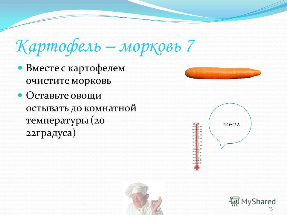Картофель – морковь 7 Вместе с картофелем очистите морковь Оставьте овощи остывать до комнатной температуры (20- 22градуса). 13 20-22