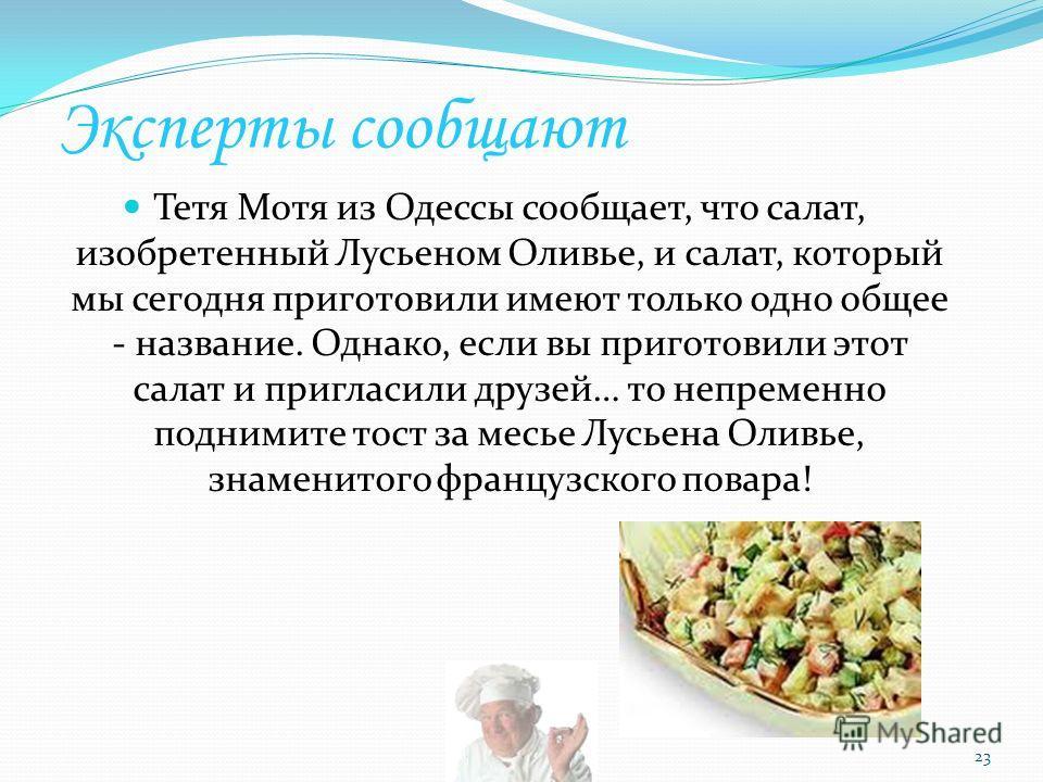 Эксперты сообщают Тетя Мотя из Одессы сообщает, что салат, изобретенный Лусьеном Оливье, и салат, который мы сегодня приготовили имеют только одно общее - название. Однако, если вы приготовили этот салат и пригласили друзей… то непременно поднимите т