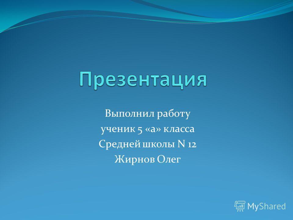 Выполнил работу ученик 5 «а» класса Средней школы N 12 Жирнов Олег