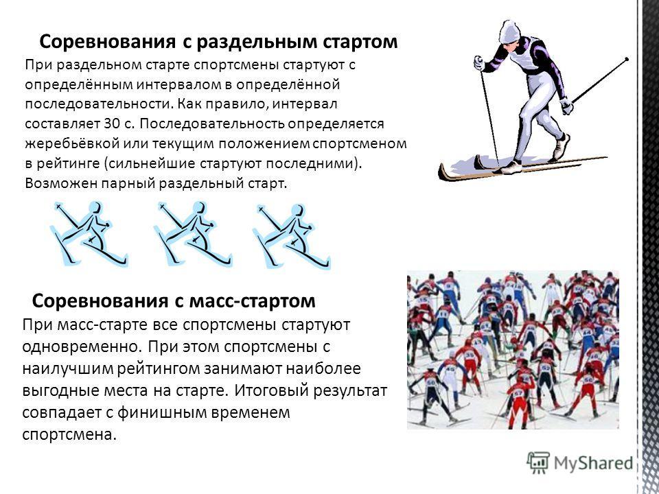 Соревнования с раздельным стартом При раздельном старте спортсмены стартуют с определённым интервалом в определённой последовательности. Как правило, интервал составляет 30 с. Последовательность определяется жеребьёвкой или текущим положением спортсм
