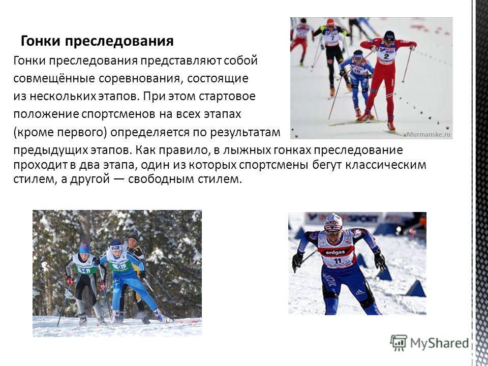 Гонки преследования Гонки преследования представляют собой совмещённые соревнования, состоящие из нескольких этапов. При этом стартовое положение спортсменов на всех этапах (кроме первого) определяется по результатам предыдущих этапов. Как правило, в