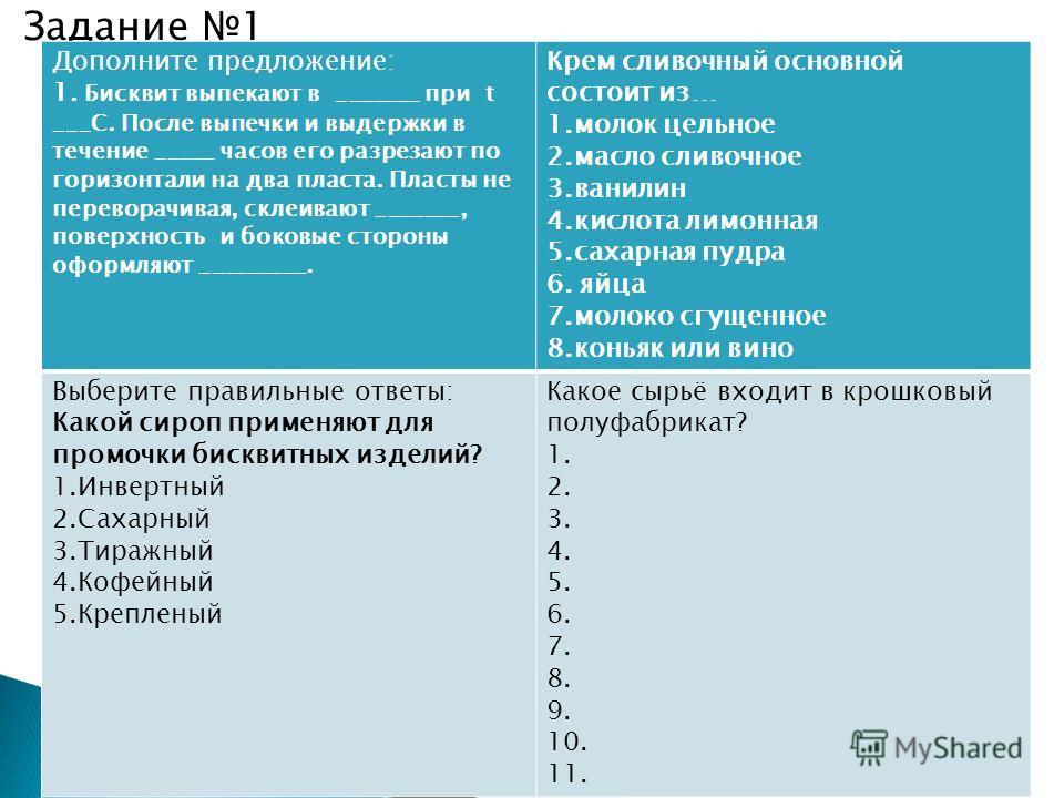 Задание 1 Дополните предложение: 1. Бисквит выпекают в _______ при t ___C. После выпечки и выдержки в течение _____ часов его разрезают по горизонтали на два пласта. Пласты не переворачивая, склеивают _______, поверхность и боковые стороны оформляют