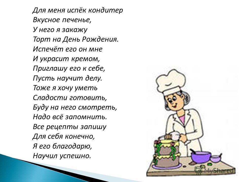 Для меня испёк кондитер Вкусное печенье, У него я закажу Торт на День Рождения. Испечёт его он мне И украсит кремом, Приглашу его к себе, Пусть научит делу. Тоже я хочу уметь Сладости готовить, Буду на него смотреть, Надо всё запомнить. Все рецепты з