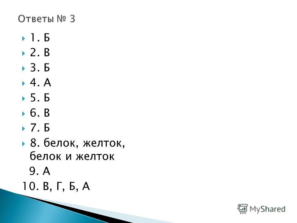 1. Б 2. В 3. Б 4. А 5. Б 6. В 7. Б 8. белок, желток, белок и желток 9. А 10. В, Г, Б, А