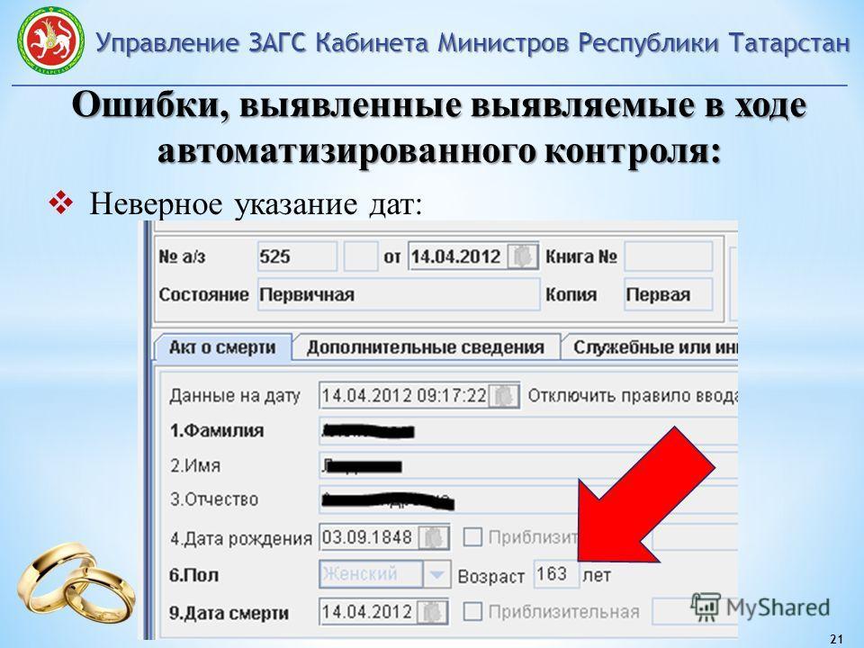 Управление ЗАГС Кабинета Министров Республики Татарстан 21 Ошибки, выявленные выявляемые в ходе автоматизированного контроля: Неверное указание дат: