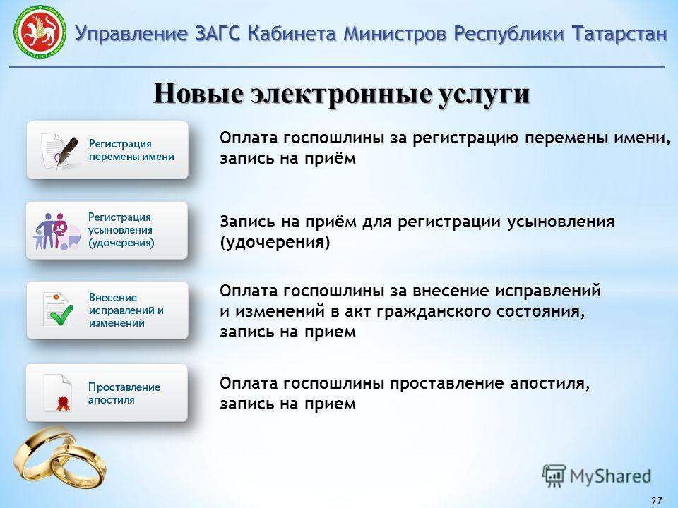 Управление ЗАГС Кабинета Министров Республики Татарстан 27 Новые электронные услуги Запись на приём для регистрации усыновления (удочерения) Оплата госпошлины за регистрацию перемены имени, запись на приём Оплата госпошлины за внесение исправлений и