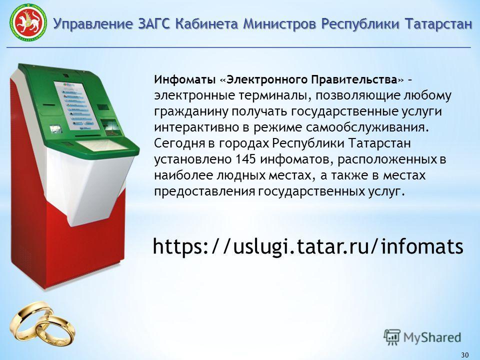 Управление ЗАГС Кабинета Министров Республики Татарстан 30 Инфоматы «Электронного Правительства» – электронные терминалы, позволяющие любому гражданину получать государственные услуги интерактивно в режиме самообслуживания. Сегодня в городах Республи