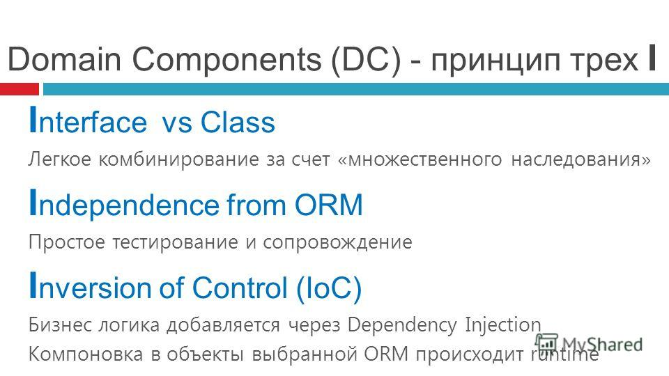 Domain Components (DC) - принцип трех I I nterface vs Сlass Легкое комбинирование за счет «множественного наследования» I ndependence from ORM Простое тестирование и сопровождение I nversion of Control (IoC) Бизнес логика добавляется через Dependency