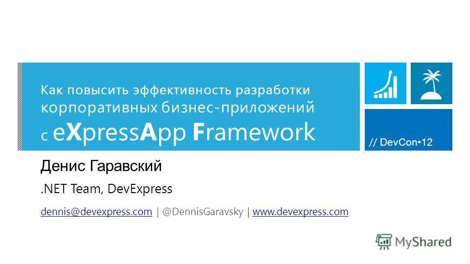// DevCon12 Как повысить эффективность разработки корпоративных бизнес-приложений c eXpressApp Framework Денис Гаравский dennis@devexpress.comdennis@devexpress.com | @DennisGaravsky | www.devexpress.comwww.devexpress.com.NET Team, DevExpress