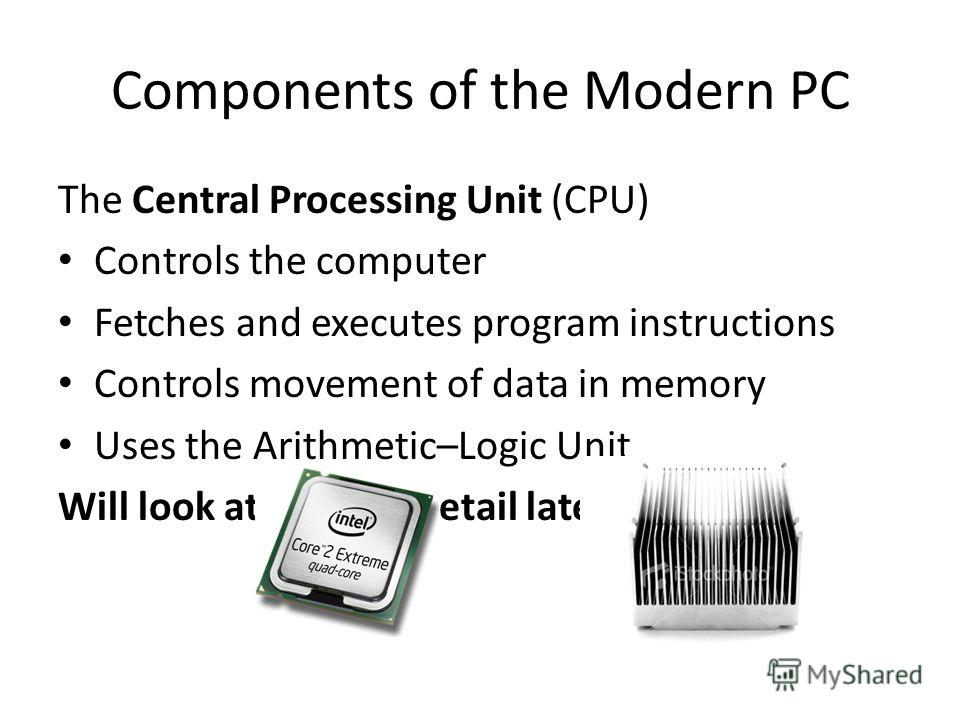 Components of the Modern PC The Central Processing Unit (CPU) Controls the computer Fetches and executes program instructions Controls movement of data in memory Uses the Arithmetic–Logic Unit Will look at in more detail later