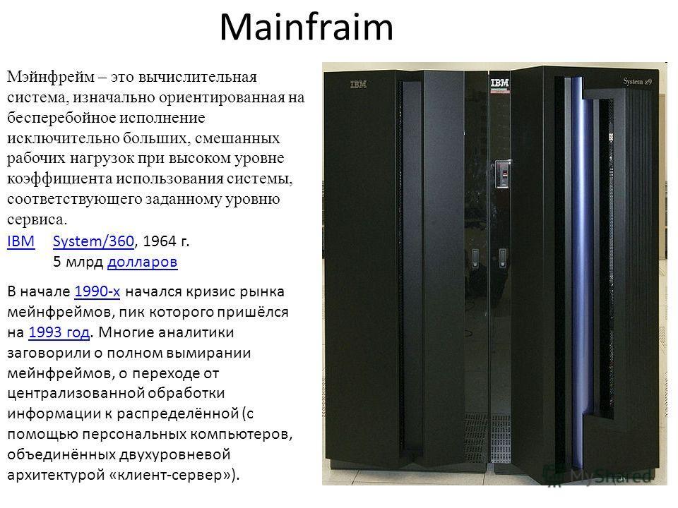 Mainfraim Мэйнфрейм – это вычислительная система, изначально ориентированная на бесперебойное исполнение исключительно больших, смешанных рабочих нагрузок при высоком уровне коэффициента использования системы, соответствующего заданному уровню сервис