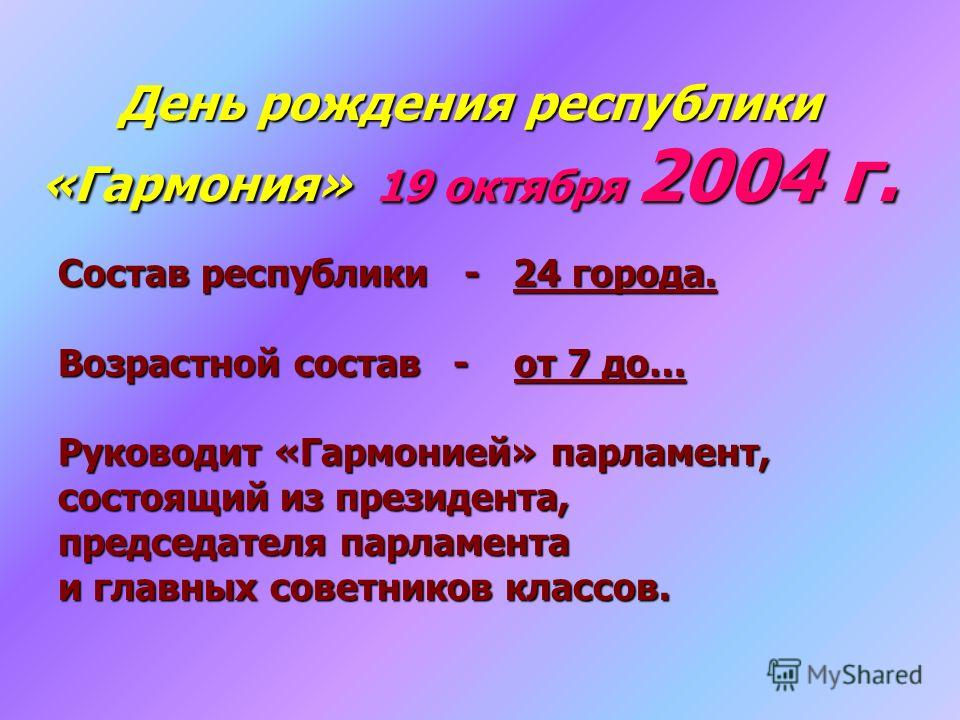 День рождения республики «Гармония» 19 октября 2004 г. Состав республики - 24 города. Возрастной состав - от 7 до… Руководит «Гармонией» парламент, состоящий из президента, председателя парламента и главных советников классов.