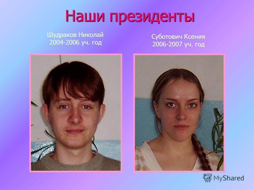 Шудраков Николай 2004-2006 уч. год Суботович Ксения 2006-2007 уч. год Наши президенты