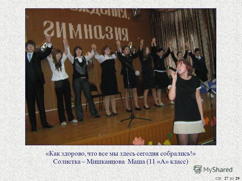 «Как здорово, что все мы здесь сегодня собрались!» Солистка – Мишканцова Маша (11 «А» класс) СТР. 27 ИЗ 29