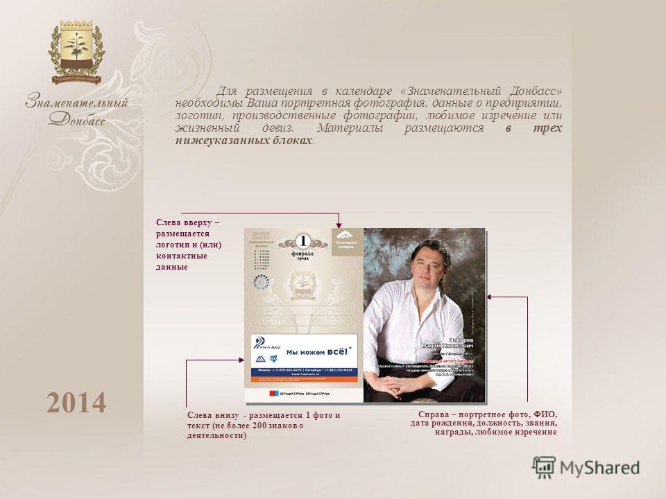 Для размещения в календаре «Знаменательный Донбасс» необходимы Ваша портретная фотография, данные о предприятии, логотип, производственные фотографии, любимое изречение или жизненный девиз. Материалы размещаются в трех нижеуказанных блоках. 2014 Слев