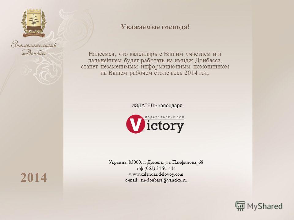 Уважаемые господа! 2014 Надеемся, что календарь с Вашим участием и в дальнейшем будет работать на имидж Донбасса, станет незаменимым информационным помощником на Вашем рабочем столе весь 2014 год. ИЗДАТЕЛЬ календаря Украина, 83000, г. Донецк, ул. Пан