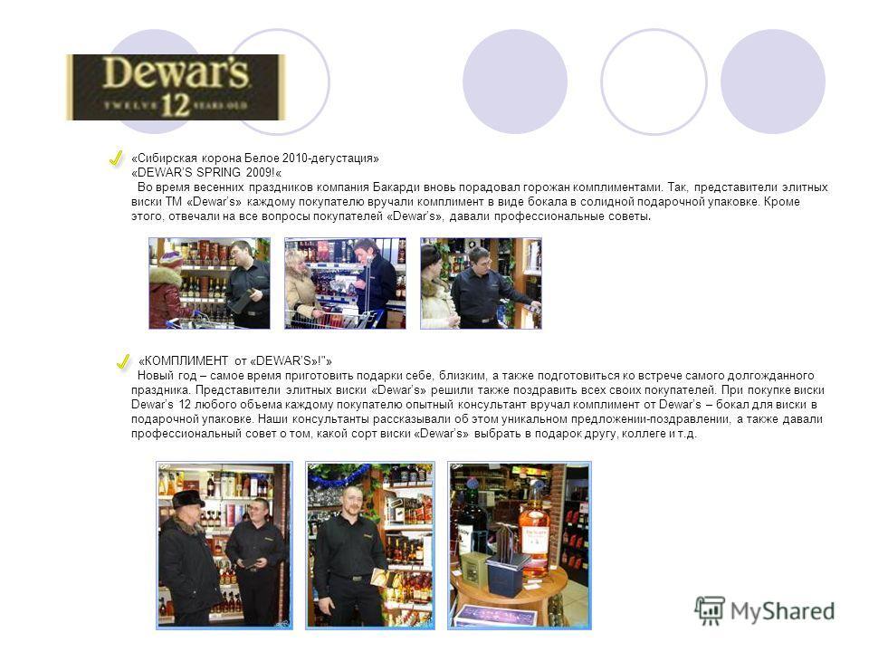 «Сибирская корона Белое 2010-дегустация» «DEWARS SPRING 2009!« Во время весенних праздников компания Бакарди вновь порадовал горожан комплиментами. Так, представители элитных виски ТМ «Dewars» каждому покупателю вручали комплимент в виде бокала в сол