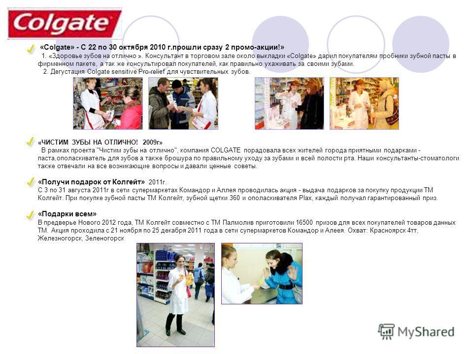 «Colgate» - С 22 по 30 октября 2010 г.прошли сразу 2 промо-акции!» 1. «Здоровье зубов на отлично ». Консультант в торговом зале около выкладки «Colgate» дарил покупателям пробники зубной пасты в фирменном пакете, а так же консультировал покупателей,