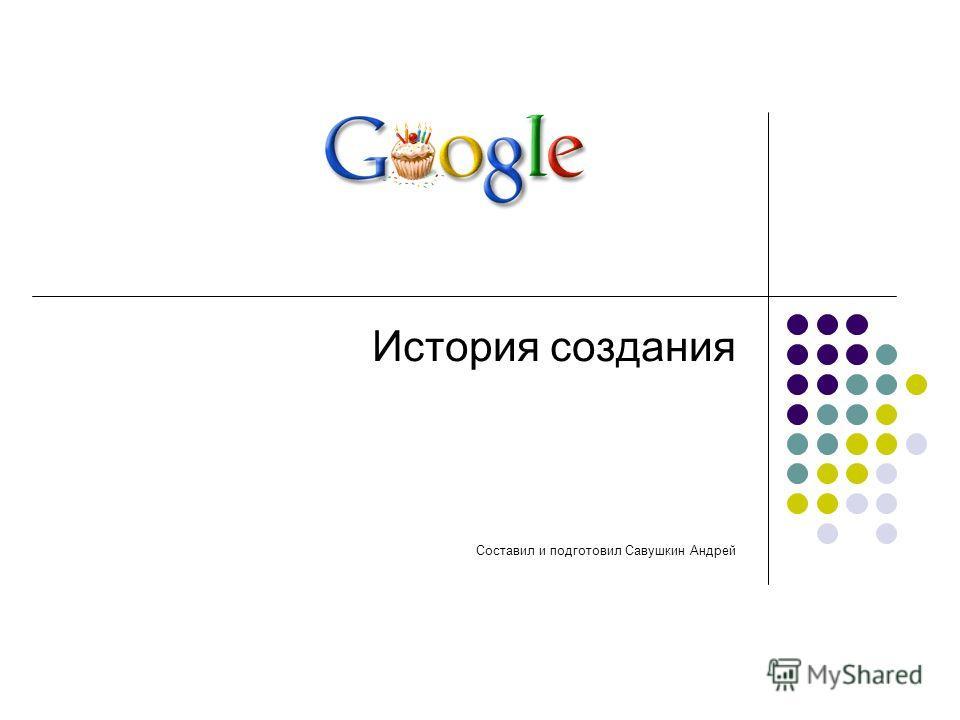 История создания Составил и подготовил Савушкин Андрей