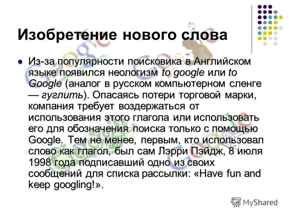Изобретение нового слова Из-за популярности поисковика в Английском языке появился неологизм to google или to Google (аналог в русском компьютерном сленге гуглить). Опасаясь потери торговой марки, компания требует воздержаться от использования этого