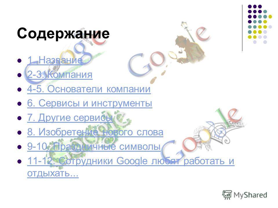 Содержание 1. Название 2-3. Компания 4-5. Основатели компании 6. Сервисы и инструменты 7. Другие сервисы 8. Изобретение нового слова 9-10. Праздничные символы 11-12. Сотрудники Google любят работать и отдыхать...