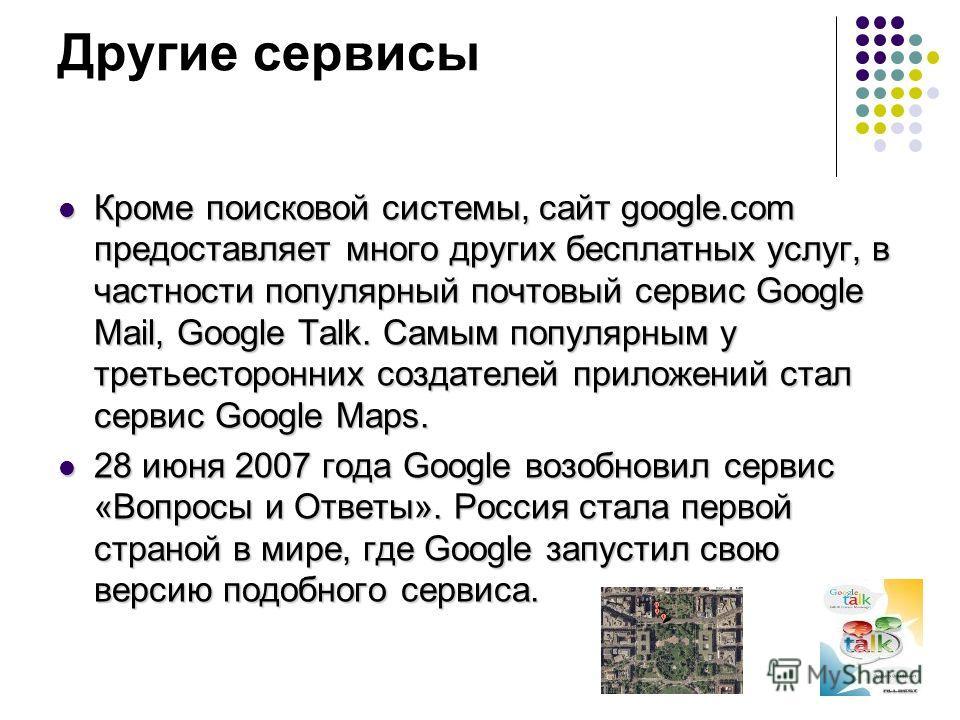 Другие сервисы Кроме поисковой системы, сайт google.com предоставляет много других бесплатных услуг, в частности популярный почтовый сервис Google Mail, Google Talk. Самым популярным у третьесторонних создателей приложений стал сервис Google Maps. 28