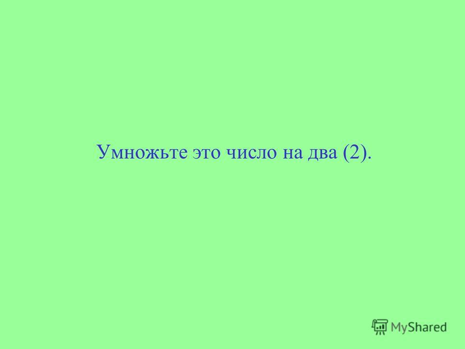 Умножьте это число на два (2).
