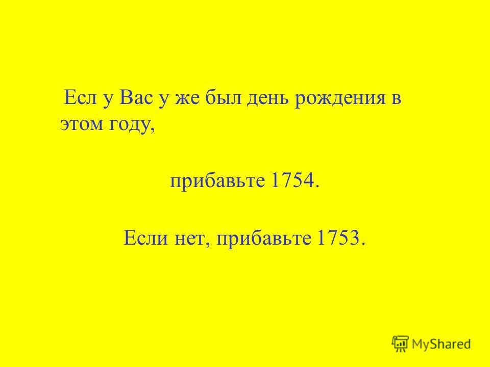 Есл у Вас у же был день рождения в этом году, прибавьте 1754. Если нет, прибавьте 1753.