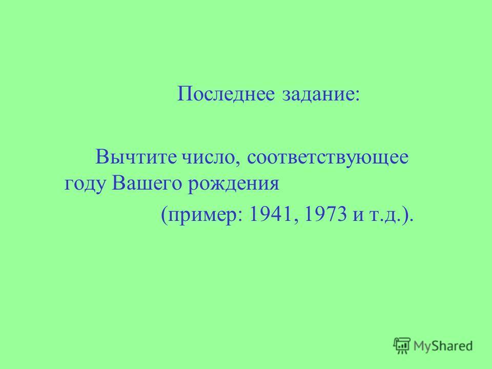 Последнее задание: Вычтите число, соответствующее году Вашего рождения (пример: 1941, 1973 и т.д.).