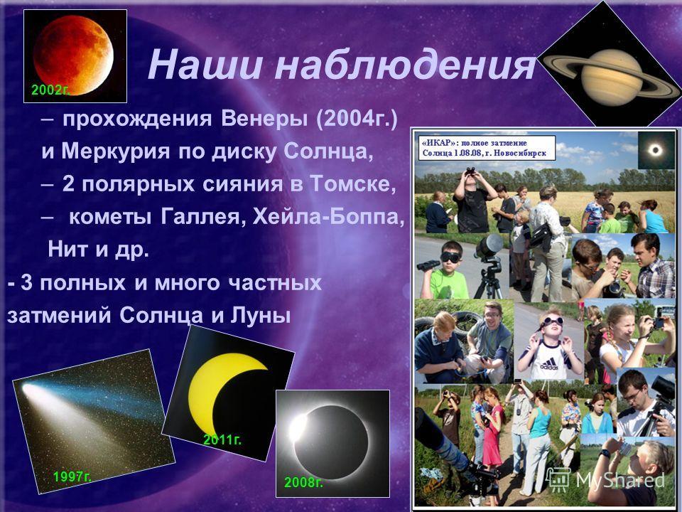 Наши наблюдения –прохождения Венеры (2004г.) и Меркурия по диску Солнца, –2 полярных сияния в Томске, – кометы Галлея, Хейла-Боппа, Нит и др. - 3 полных и много частных затмений Солнца и Луны 1997г. 2011г. 2008г. 2002г.
