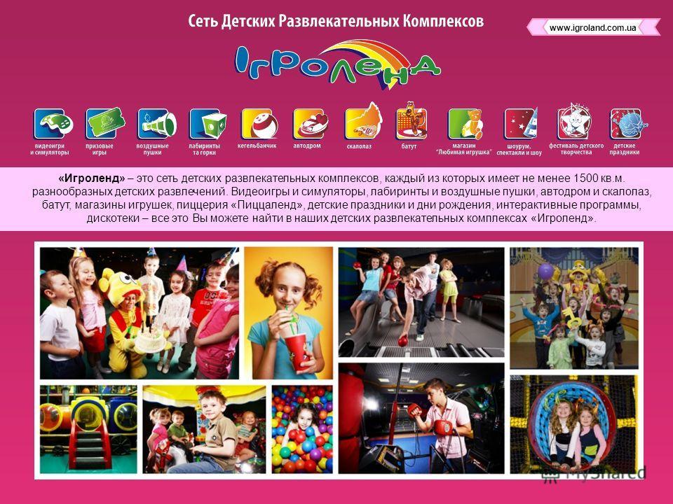 «Игроленд» – это сеть детских развлекательных комплексов, каждый из которых имеет не менее 1500 кв.м. разнообразных детских развлечений. Видеоигры и симуляторы, лабиринты и воздушные пушки, автодром и скалолаз, батут, магазины игрушек, пиццерия «Пицц