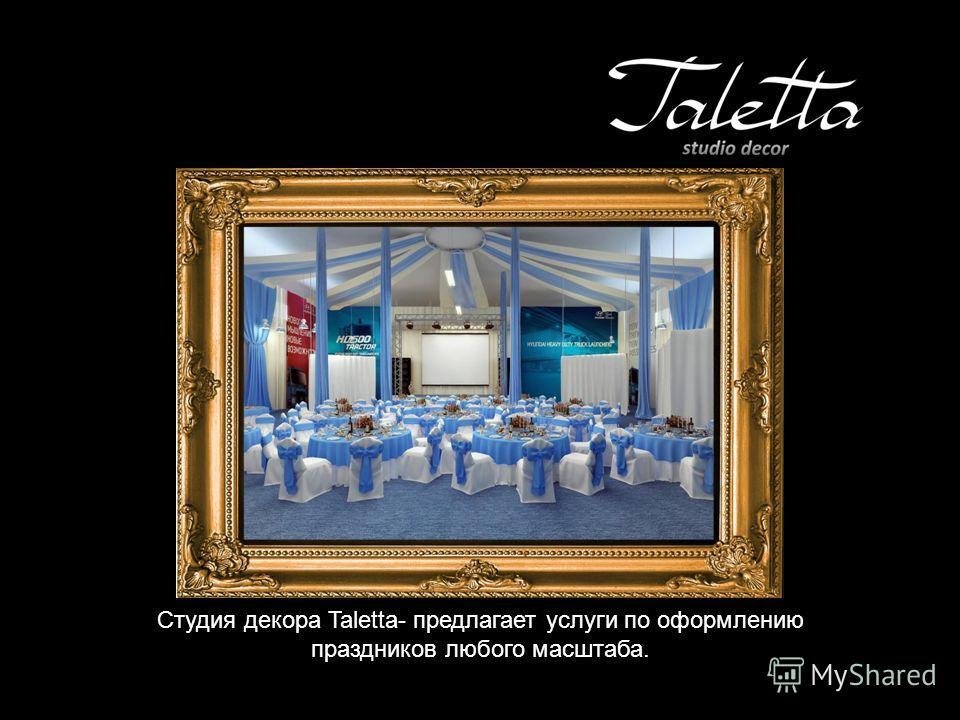 Студия декора Taletta- предлагает услуги по оформлению праздников любого масштаба.